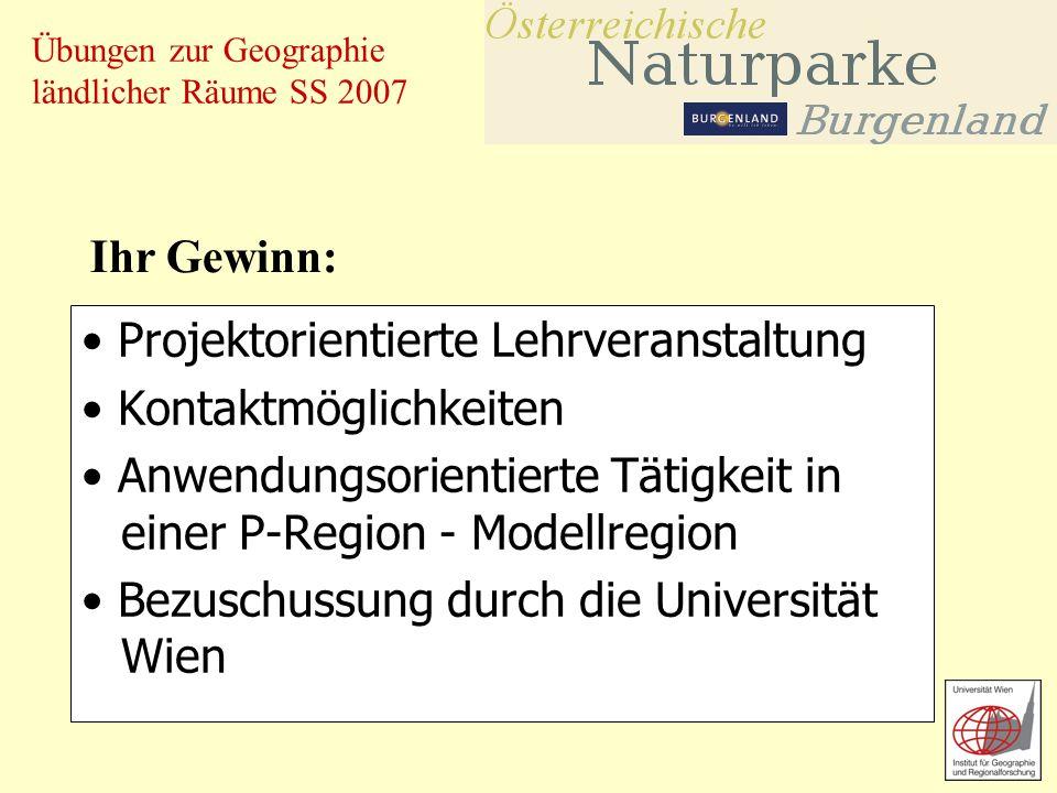 Übungen zur Geographie ländlicher Räume SS 2007 Projektorientierte Lehrveranstaltung Kontaktmöglichkeiten Anwendungsorientierte Tätigkeit in einer P-Region - Modellregion Bezuschussung durch die Universität Wien Ihr Gewinn: