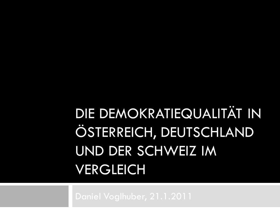DIE DEMOKRATIEQUALITÄT IN ÖSTERREICH, DEUTSCHLAND UND DER SCHWEIZ IM VERGLEICH Daniel Voglhuber, 21.1.2011