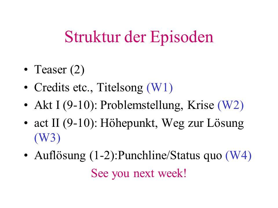 Struktur der Episoden Teaser (2) Credits etc., Titelsong (W1) Akt I (9-10): Problemstellung, Krise (W2) act II (9-10): Höhepunkt, Weg zur Lösung (W3) Auflösung (1-2):Punchline/Status quo (W4) See you next week!