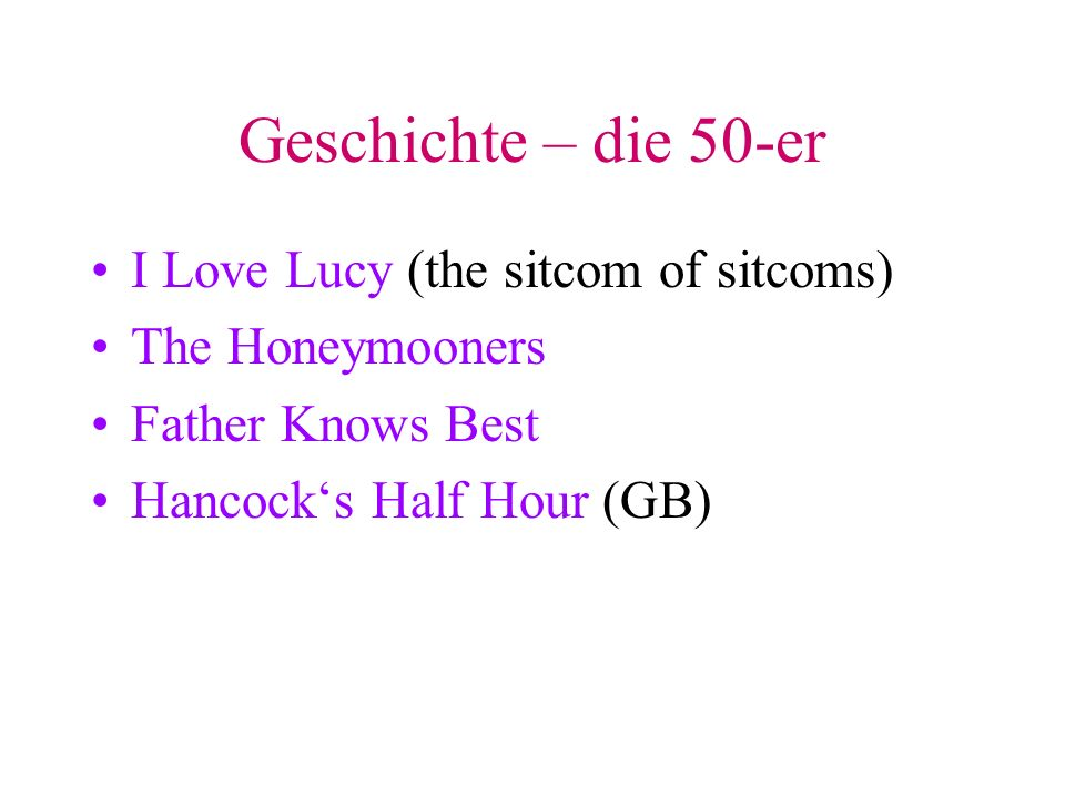 Geschichte – die 50-er I Love Lucy (the sitcom of sitcoms) The Honeymooners Father Knows Best Hancocks Half Hour (GB)