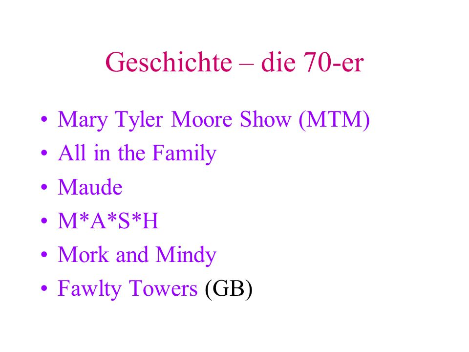 Geschichte – die 70-er Mary Tyler Moore Show (MTM) All in the Family Maude M*A*S*H Mork and Mindy Fawlty Towers (GB)