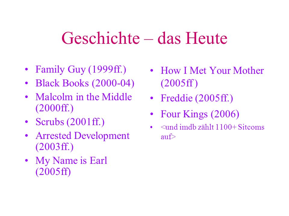 Geschichte – das Heute Family Guy (1999ff.) Black Books (2000-04) Malcolm in the Middle (2000ff.) Scrubs (2001ff.) Arrested Development (2003ff.) My Name is Earl (2005ff) How I Met Your Mother (2005ff ) Freddie (2005ff.) Four Kings (2006 )
