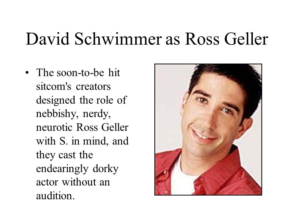 David Schwimmer as Ross Geller The soon-to-be hit sitcom s creators designed the role of nebbishy, nerdy, neurotic Ross Geller with S.