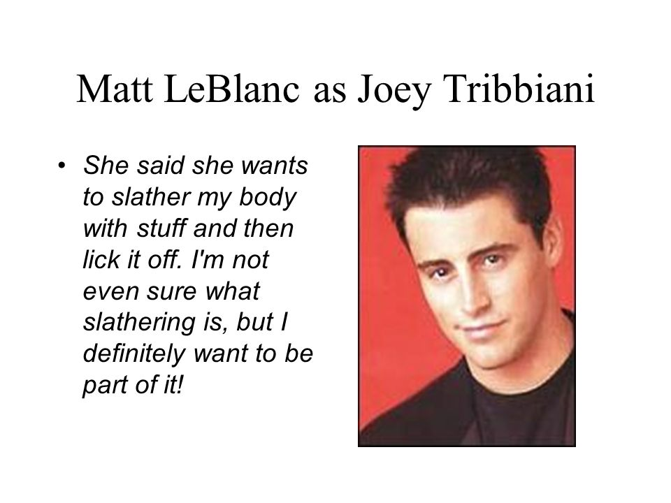 Matt LeBlanc as Joey Tribbiani She said she wants to slather my body with stuff and then lick it off.