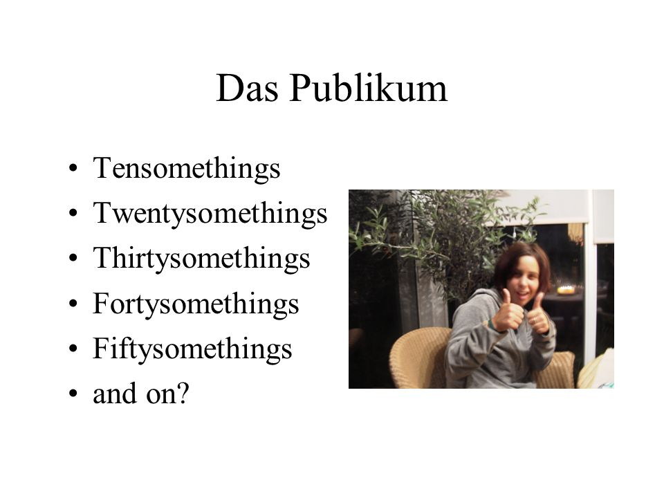 Das Publikum Tensomethings Twentysomethings Thirtysomethings Fortysomethings Fiftysomethings and on