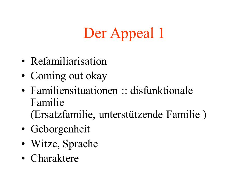 Der Appeal 1 Refamiliarisation Coming out okay Familiensituationen :: disfunktionale Familie (Ersatzfamilie, unterstützende Familie ) Geborgenheit Witze, Sprache Charaktere