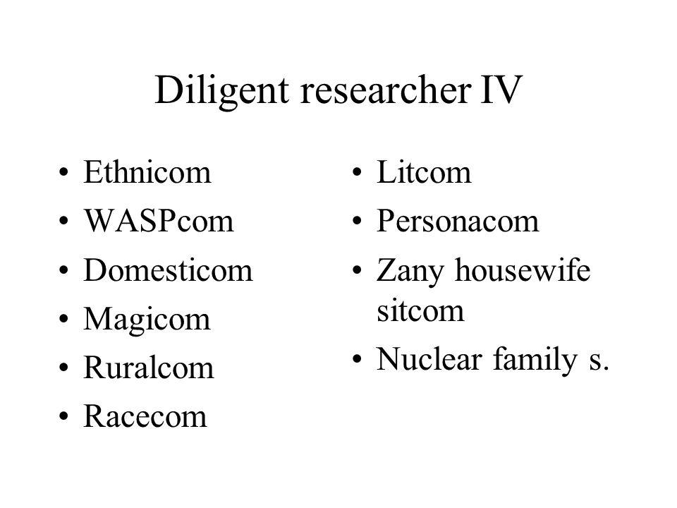 Diligent researcher IV Ethnicom WASPcom Domesticom Magicom Ruralcom Racecom Litcom Personacom Zany housewife sitcom Nuclear family s.