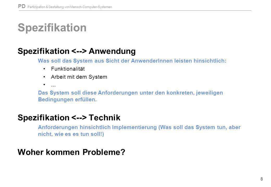 PD Partizipation & Gestaltung von Mensch-Computer-Systemen 8 Spezifikation Spezifikation Anwendung Was soll das System aus Sicht der AnwenderInnen lei