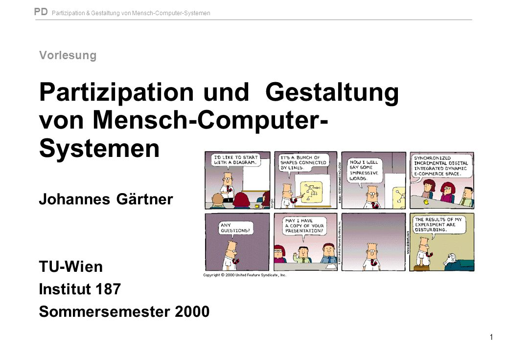 PD Partizipation & Gestaltung von Mensch-Computer-Systemen 1 Vorlesung Partizipation und Gestaltung von Mensch-Computer- Systemen Johannes Gärtner TU-Wien Institut 187 Sommersemester 2000