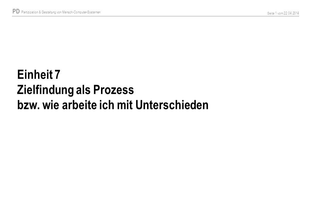 PD Partizipation & Gestaltung von Mensch-Computer-Systemen Seite 1 vom 22.04.2014 Einheit 7 Zielfindung als Prozess bzw. wie arbeite ich mit Unterschi