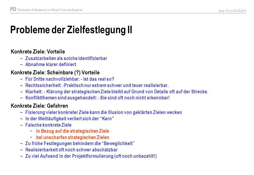 PD Partizipation & Gestaltung von Mensch-Computer-Systemen Seite 14 vom 22.04.2014 Probleme der Zielfestlegung II Konkrete Ziele: Vorteile – Zusatzarb