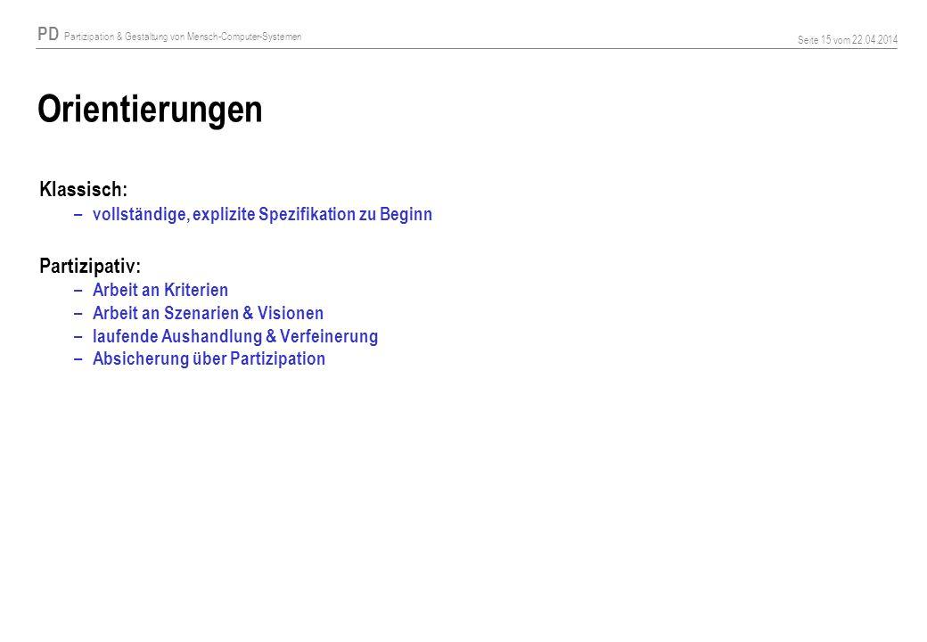 PD Partizipation & Gestaltung von Mensch-Computer-Systemen Seite 15 vom 22.04.2014 Orientierungen Klassisch: – vollständige, explizite Spezifikation z