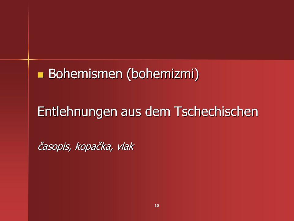 10 Bohemismen (bohemizmi) Bohemismen (bohemizmi) Entlehnungen aus dem Tschechischen časopis, kopačka, vlak