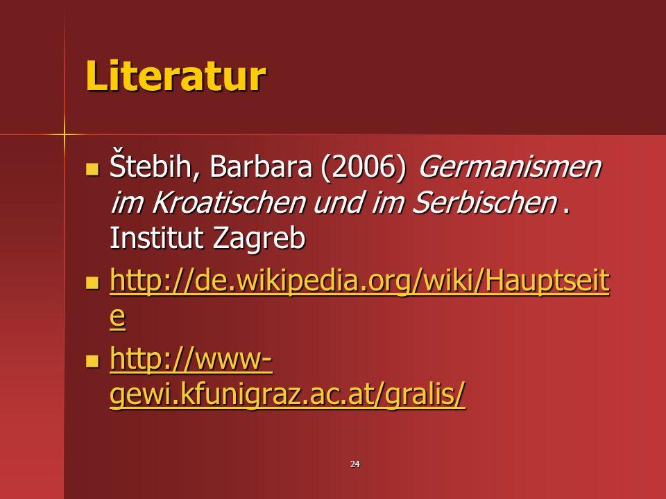 24 Literatur Štebih, Barbara (2006) Germanismen im Kroatischen und im Serbischen. Institut Zagreb Štebih, Barbara (2006) Germanismen im Kroatischen un