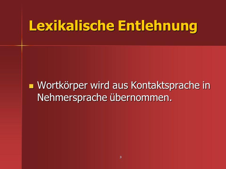 3 Lexikalische Entlehnung Wortkörper wird aus Kontaktsprache in Nehmersprache übernommen. Wortkörper wird aus Kontaktsprache in Nehmersprache übernomm