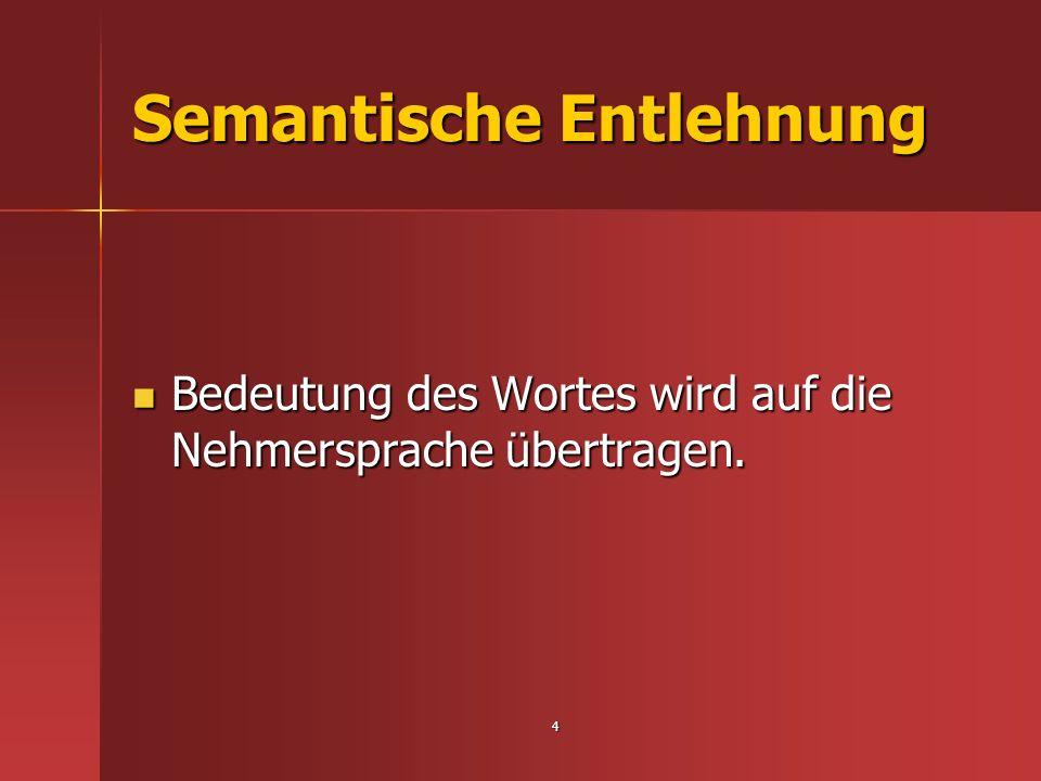 4 Semantische Entlehnung Bedeutung des Wortes wird auf die Nehmersprache übertragen. Bedeutung des Wortes wird auf die Nehmersprache übertragen.
