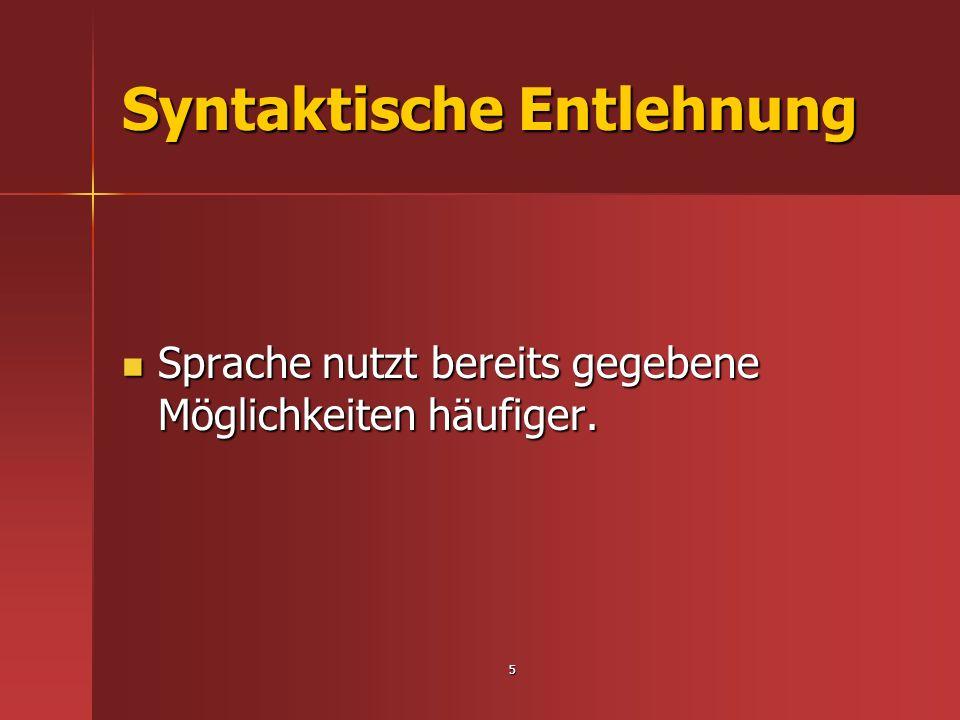 5 Syntaktische Entlehnung Sprache nutzt bereits gegebene Möglichkeiten häufiger. Sprache nutzt bereits gegebene Möglichkeiten häufiger.