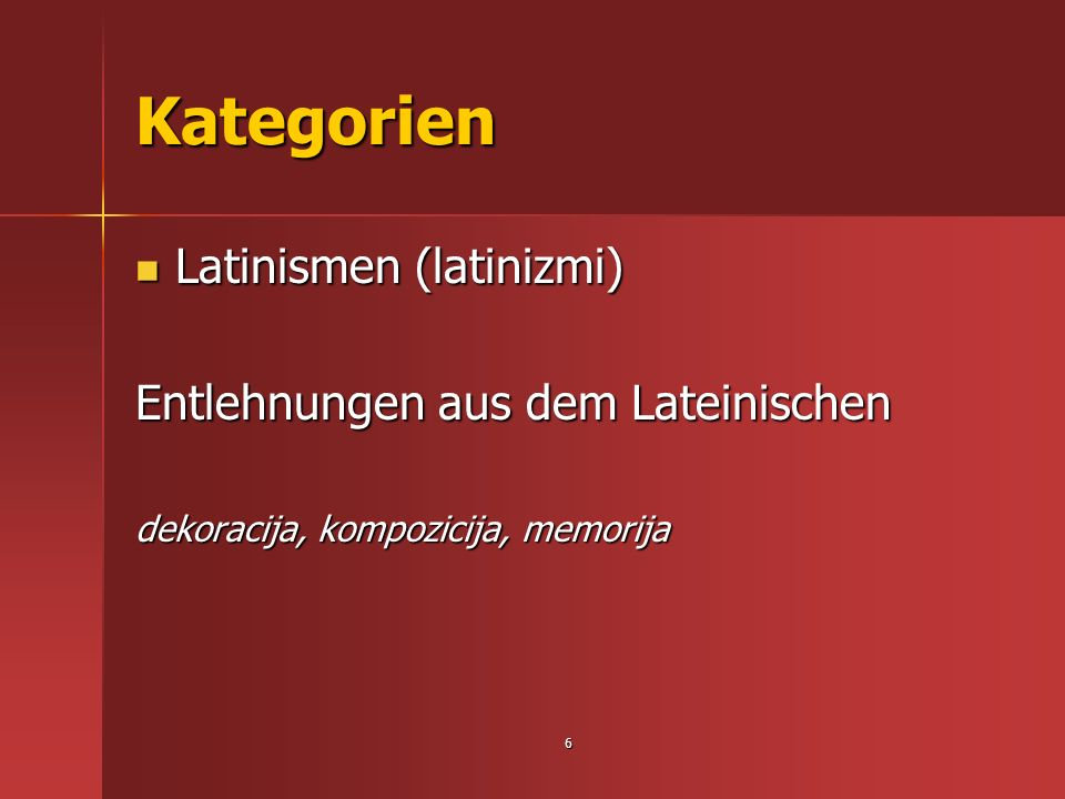 6 Kategorien Latinismen (latinizmi) Latinismen (latinizmi) Entlehnungen aus dem Lateinischen dekoracija, kompozicija, memorija