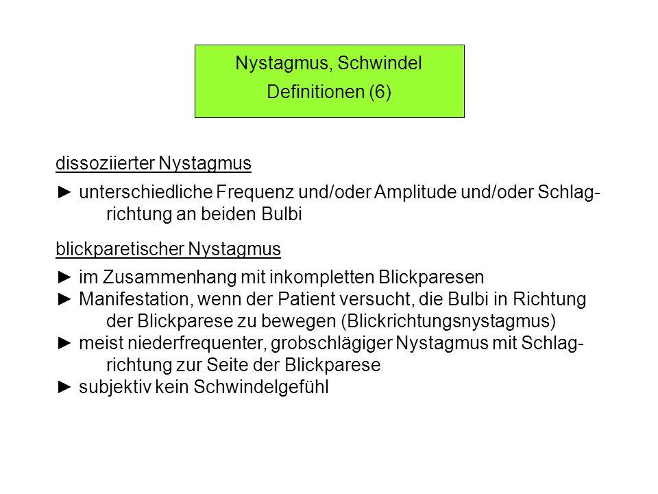 Nystagmus, Schwindel Definitionen (6) dissoziierter Nystagmus unterschiedliche Frequenz und/oder Amplitude und/oder Schlag- richtung an beiden Bulbi blickparetischer Nystagmus im Zusammenhang mit inkompletten Blickparesen Manifestation, wenn der Patient versucht, die Bulbi in Richtung der Blickparese zu bewegen (Blickrichtungsnystagmus) meist niederfrequenter, grobschlägiger Nystagmus mit Schlag- richtung zur Seite der Blickparese subjektiv kein Schwindelgefühl