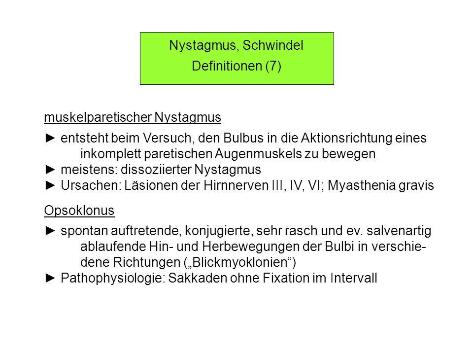 Nystagmus, Schwindel Definitionen (7) muskelparetischer Nystagmus entsteht beim Versuch, den Bulbus in die Aktionsrichtung eines inkomplett paretischen Augenmuskels zu bewegen meistens: dissoziierter Nystagmus Ursachen: Läsionen der Hirnnerven III, IV, VI; Myasthenia gravis Opsoklonus spontan auftretende, konjugierte, sehr rasch und ev.