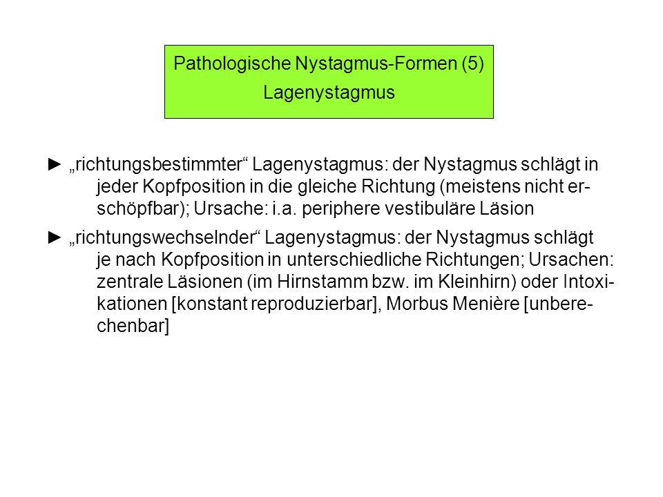 Pathologische Nystagmus-Formen (5) Lagenystagmus richtungsbestimmter Lagenystagmus: der Nystagmus schlägt in jeder Kopfposition in die gleiche Richtung (meistens nicht er- schöpfbar); Ursache: i.a.