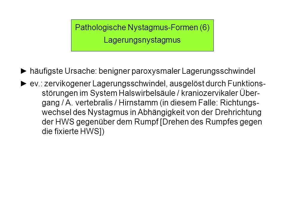 Pathologische Nystagmus-Formen (6) Lagerungsnystagmus häufigste Ursache: benigner paroxysmaler Lagerungsschwindel ev.: zervikogener Lagerungsschwindel, ausgelöst durch Funktions- störungen im System Halswirbelsäule / kraniozervikaler Über- gang / A.