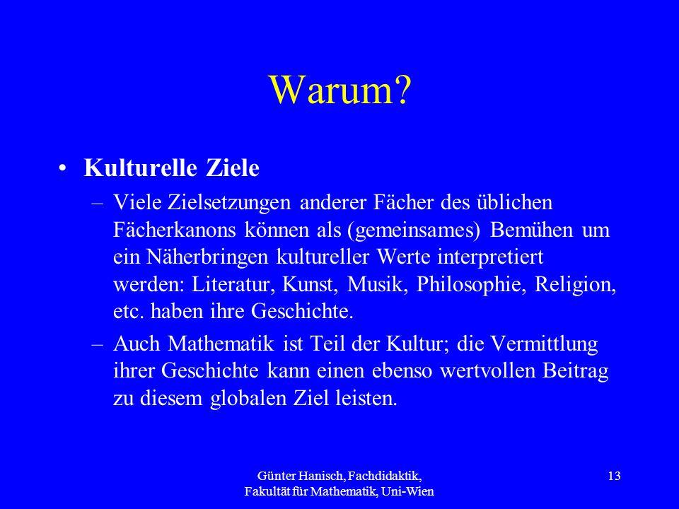 Günter Hanisch, Fachdidaktik, Fakultät für Mathematik, Uni-Wien 13 Warum? Kulturelle Ziele –Viele Zielsetzungen anderer Fächer des üblichen Fächerkano