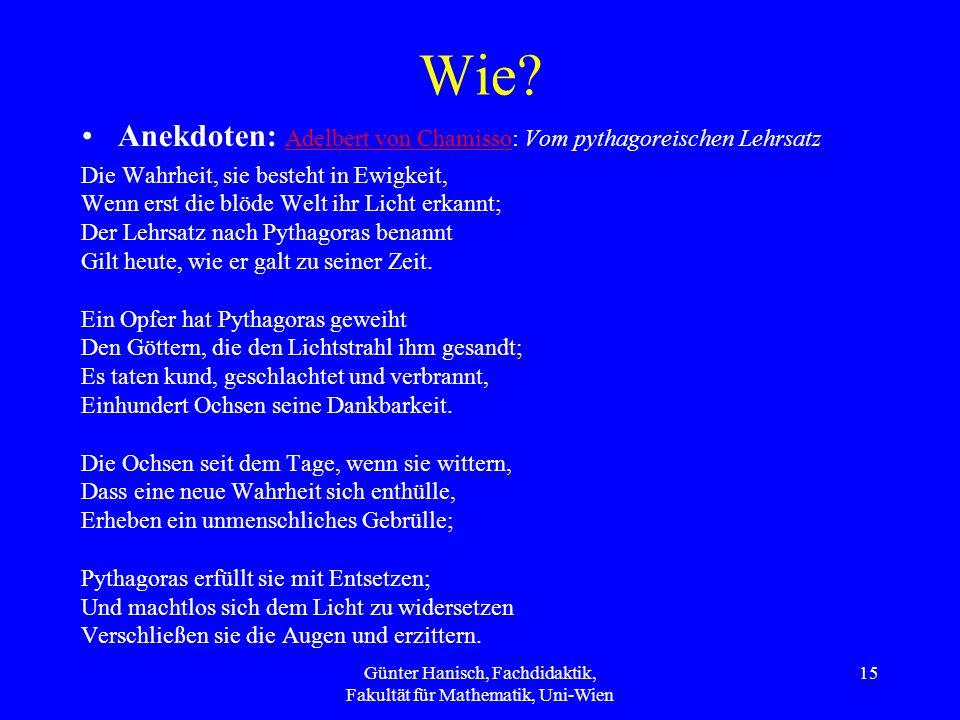 Günter Hanisch, Fachdidaktik, Fakultät für Mathematik, Uni-Wien 15 Wie? Anekdoten: Adelbert von Chamisso: Vom pythagoreischen Lehrsatz Adelbert von Ch