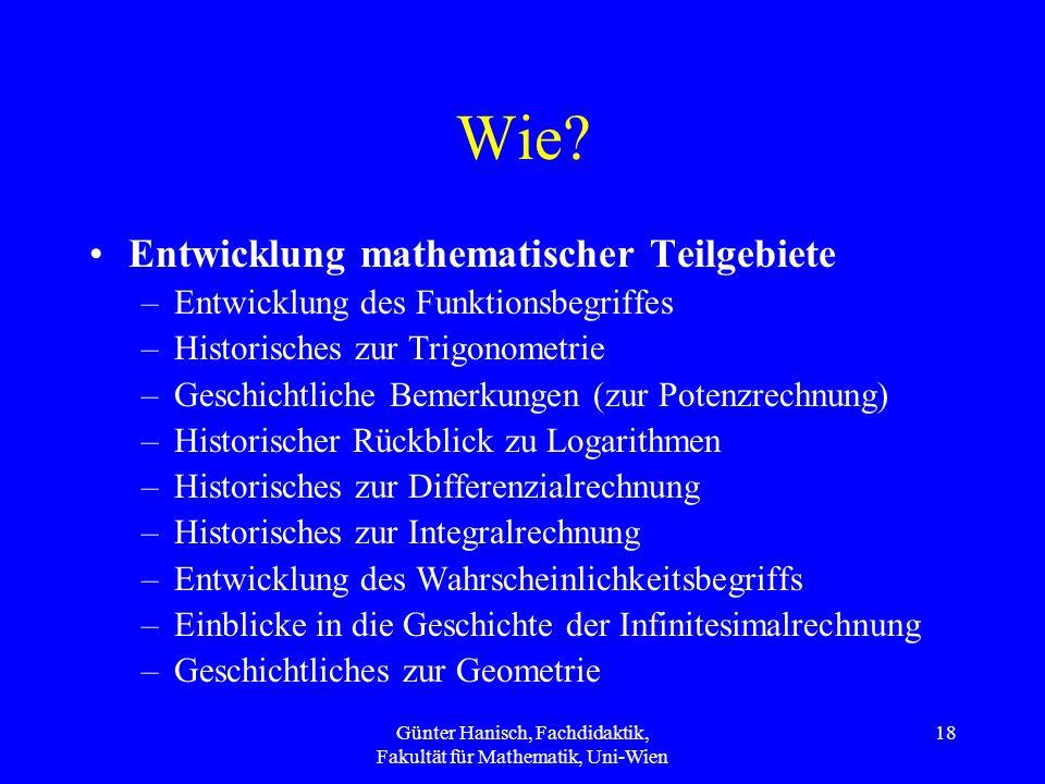 Günter Hanisch, Fachdidaktik, Fakultät für Mathematik, Uni-Wien 18 Wie? Entwicklung mathematischer Teilgebiete –Entwicklung des Funktionsbegriffes –Hi