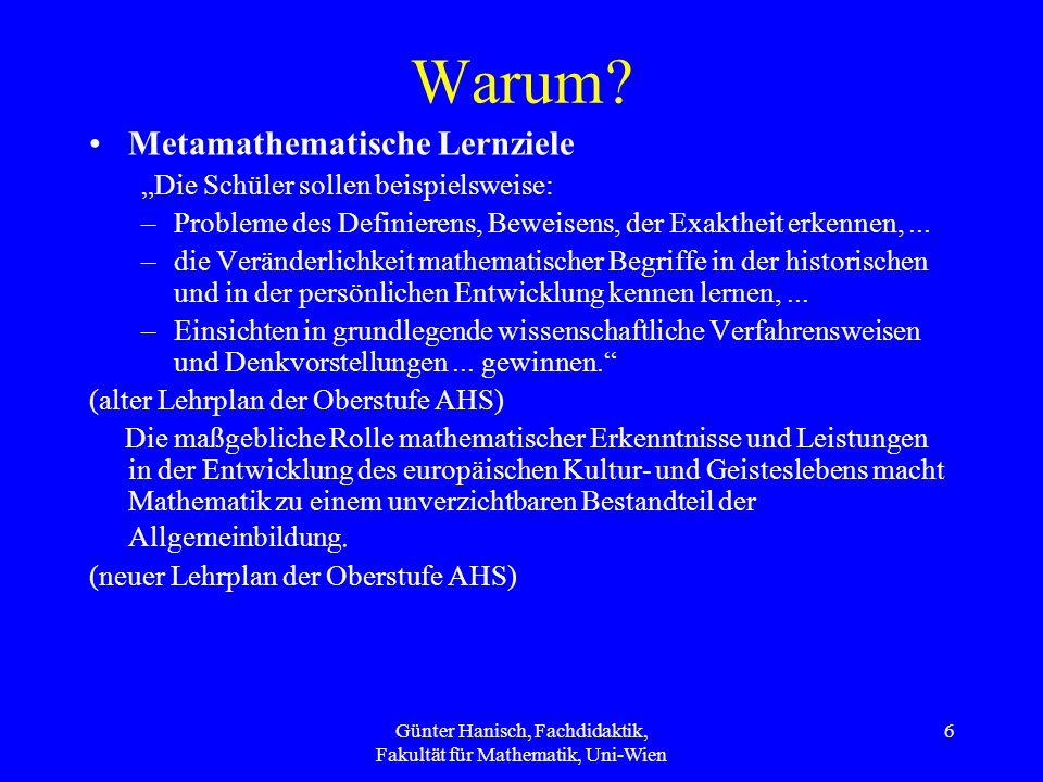 Günter Hanisch, Fachdidaktik, Fakultät für Mathematik, Uni-Wien 6 Warum? Metamathematische Lernziele Die Schüler sollen beispielsweise: –Probleme des