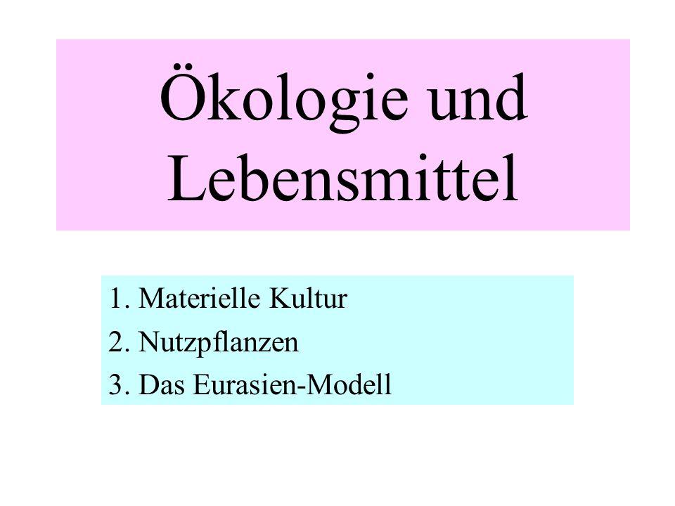 Ökologie und Lebensmittel 1. Materielle Kultur 2. Nutzpflanzen 3. Das Eurasien-Modell