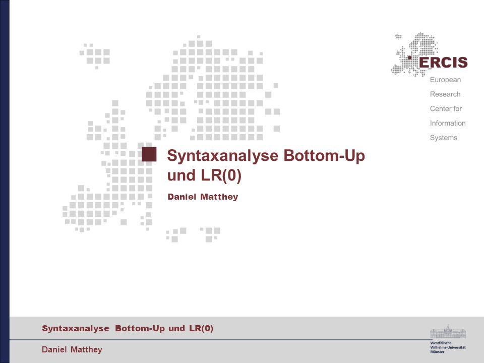 Syntaxanalyse Bottom-Up und LR(0) Daniel Matthey Syntaxanalyse Bottom-Up und LR(0) Daniel Matthey