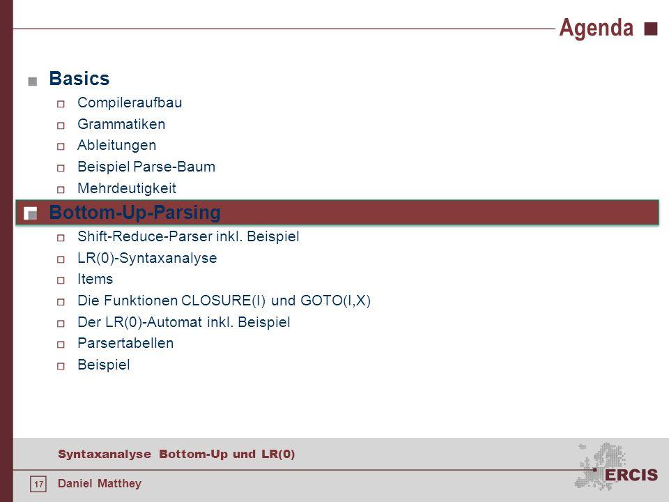 17 Syntaxanalyse Bottom-Up und LR(0) Daniel Matthey Agenda Basics Compileraufbau Grammatiken Ableitungen Beispiel Parse-Baum Mehrdeutigkeit Bottom-Up-
