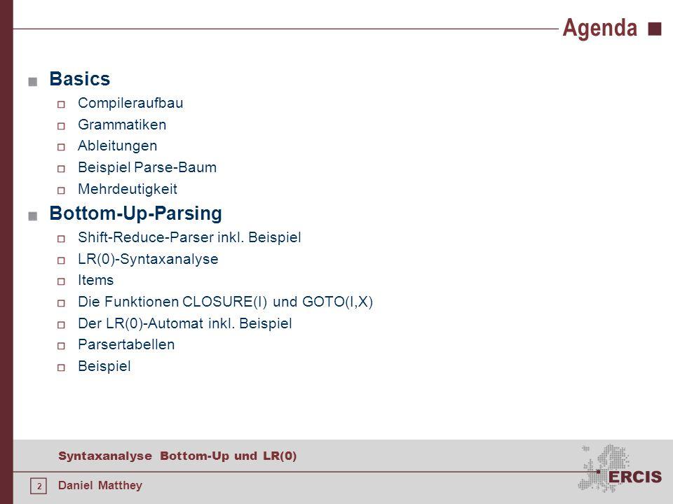2 Syntaxanalyse Bottom-Up und LR(0) Daniel Matthey Agenda Basics Compileraufbau Grammatiken Ableitungen Beispiel Parse-Baum Mehrdeutigkeit Bottom-Up-P