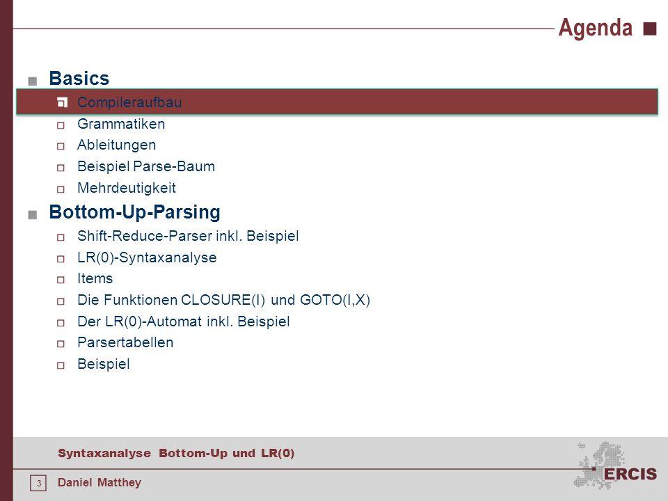 34 Syntaxanalyse Bottom-Up und LR(0) Daniel Matthey Agenda Basics Compileraufbau Grammatiken Ableitungen Beispiel Parse-Baum Mehrdeutigkeit Bottom-Up-Parsing Shift-Reduce-Parser inkl.