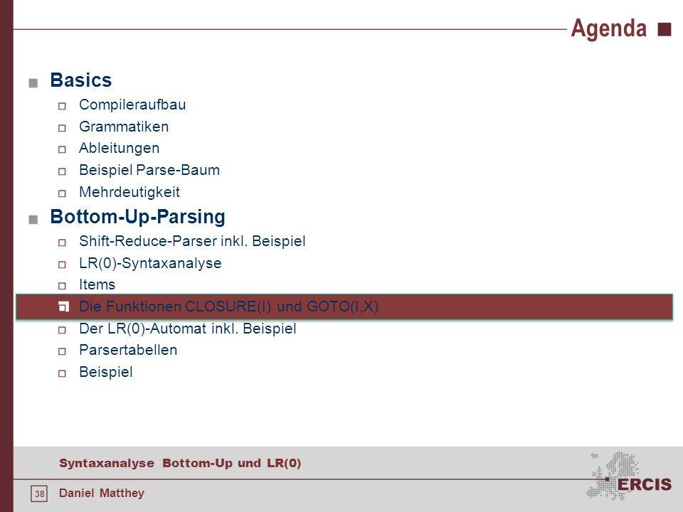 38 Syntaxanalyse Bottom-Up und LR(0) Daniel Matthey Agenda Basics Compileraufbau Grammatiken Ableitungen Beispiel Parse-Baum Mehrdeutigkeit Bottom-Up-