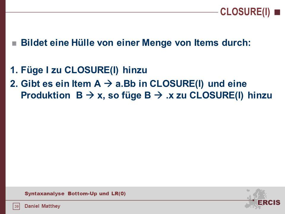 39 Syntaxanalyse Bottom-Up und LR(0) Daniel Matthey CLOSURE(I) Bildet eine Hülle von einer Menge von Items durch: 1.Füge I zu CLOSURE(I) hinzu 2.Gibt