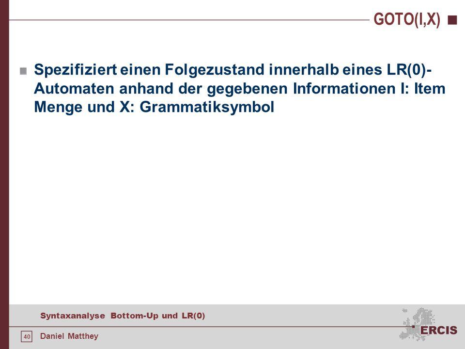 40 Syntaxanalyse Bottom-Up und LR(0) Daniel Matthey GOTO(I,X) Spezifiziert einen Folgezustand innerhalb eines LR(0)- Automaten anhand der gegebenen In