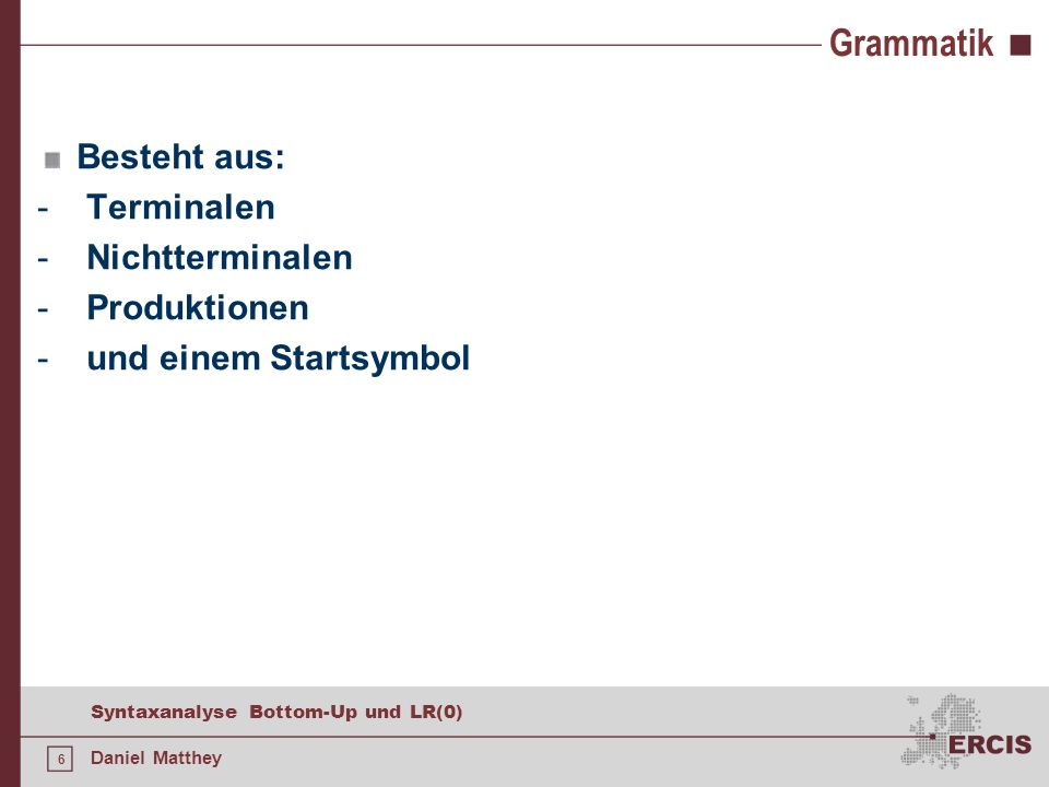 6 Syntaxanalyse Bottom-Up und LR(0) Daniel Matthey Grammatik Besteht aus: - Terminalen - Nichtterminalen - Produktionen - und einem Startsymbol
