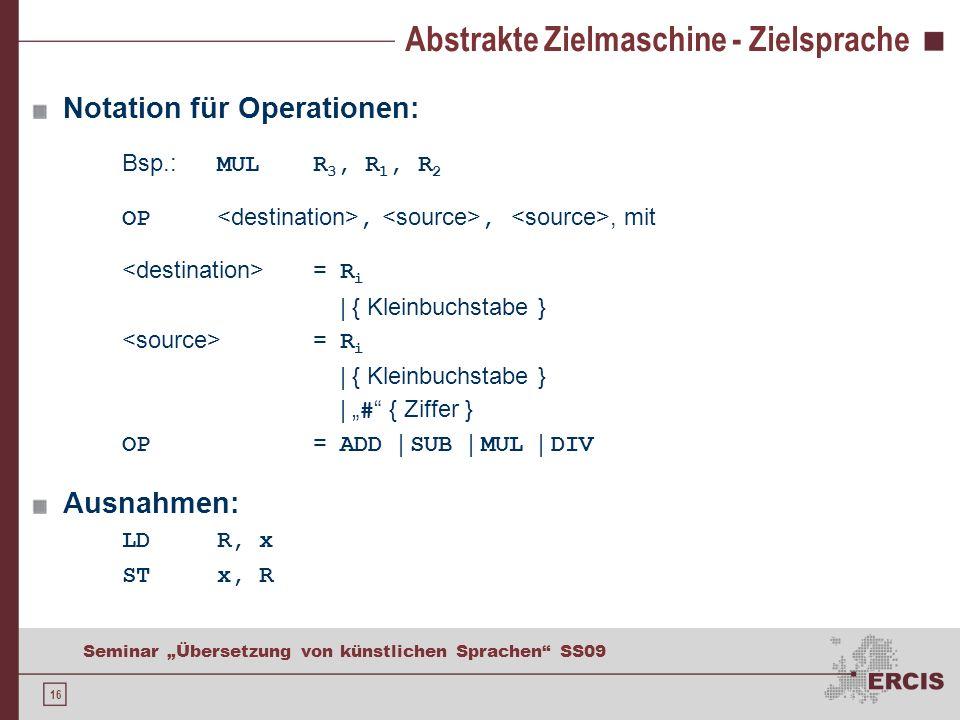 16 Seminar Übersetzung von künstlichen Sprachen SS09 Abstrakte Zielmaschine - Zielsprache Notation für Operationen: Bsp.: MULR 3, R 1, R 2 OP,,, mit = R i | { Kleinbuchstabe } = R i | { Kleinbuchstabe } | # { Ziffer } OP = ADD | SUB | MUL | DIV Ausnahmen: LDR, x STx, R