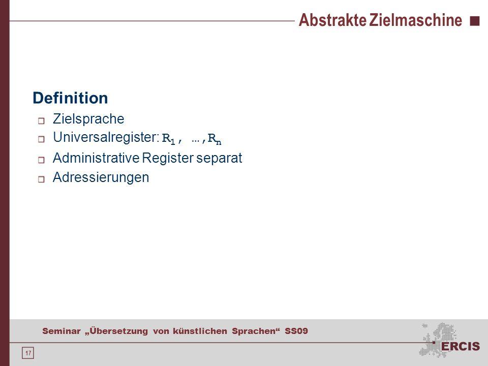 17 Seminar Übersetzung von künstlichen Sprachen SS09 Abstrakte Zielmaschine Definition Zielsprache Universalregister: R 1, …,R n Administrative Register separat Adressierungen