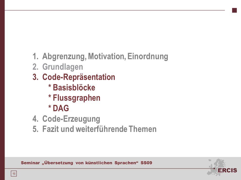 18 Seminar Übersetzung von künstlichen Sprachen SS09 1. Abgrenzung, Motivation, Einordnung 2. Grundlagen 3. Code-Repräsentation * Basisblöcke * Flussg
