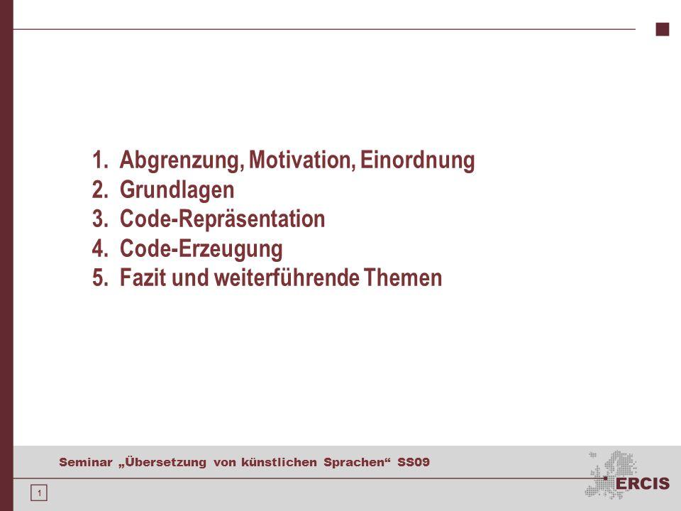 1 Seminar Übersetzung von künstlichen Sprachen SS09 1. Abgrenzung, Motivation, Einordnung 2. Grundlagen 3. Code-Repräsentation 4. Code-Erzeugung 5. Fa