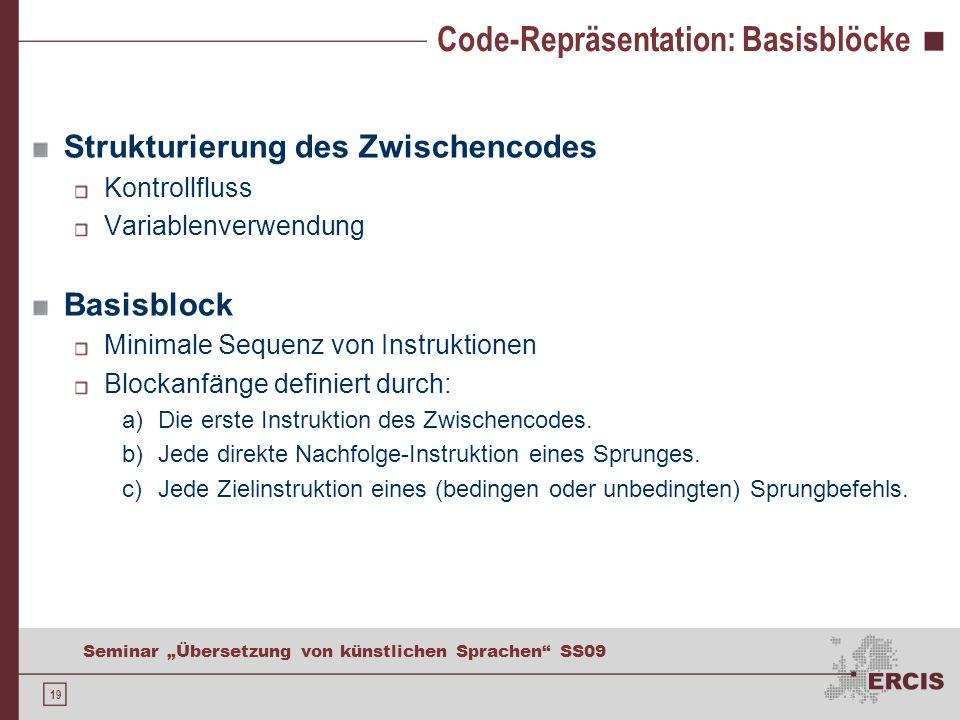 19 Seminar Übersetzung von künstlichen Sprachen SS09 Code-Repräsentation: Basisblöcke Strukturierung des Zwischencodes Kontrollfluss Variablenverwendung Basisblock Minimale Sequenz von Instruktionen Blockanfänge definiert durch: a)Die erste Instruktion des Zwischencodes.