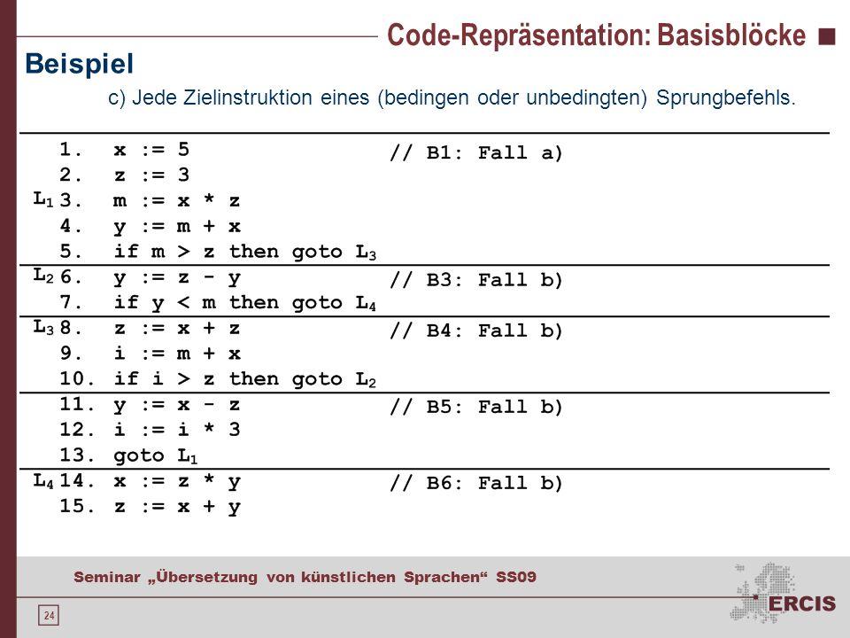 24 Seminar Übersetzung von künstlichen Sprachen SS09 Code-Repräsentation: Basisblöcke Beispiel c) Jede Zielinstruktion eines (bedingen oder unbedingten) Sprungbefehls.
