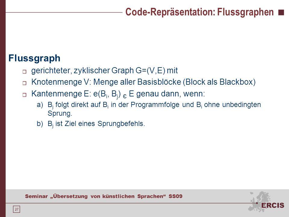 27 Seminar Übersetzung von künstlichen Sprachen SS09 Code-Repräsentation: Flussgraphen Flussgraph gerichteter, zyklischer Graph G=(V,E) mit Knotenmenge V: Menge aller Basisblöcke (Block als Blackbox) Kantenmenge E: e(B i, B j ) Є E genau dann, wenn: a)B j folgt direkt auf B i in der Programmfolge und B i ohne unbedingten Sprung.