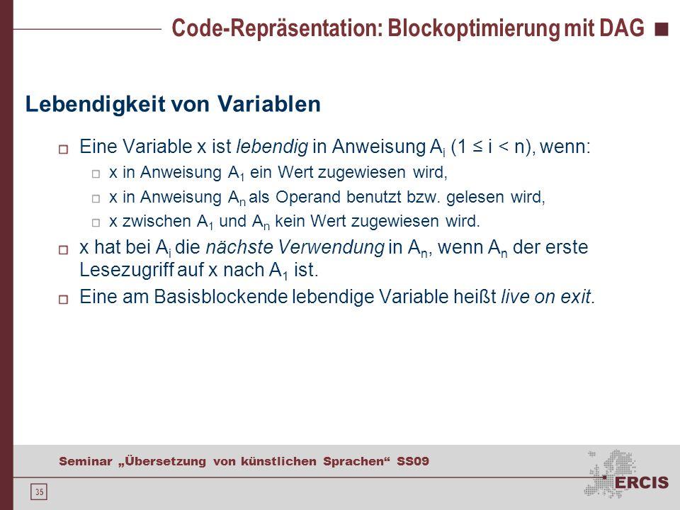 35 Seminar Übersetzung von künstlichen Sprachen SS09 Code-Repräsentation: Blockoptimierung mit DAG Lebendigkeit von Variablen Eine Variable x ist lebendig in Anweisung A i (1 i < n), wenn: x in Anweisung A 1 ein Wert zugewiesen wird, x in Anweisung A n als Operand benutzt bzw.
