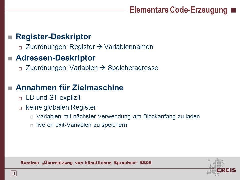 38 Seminar Übersetzung von künstlichen Sprachen SS09 Elementare Code-Erzeugung Register-Deskriptor Zuordnungen: Register Variablennamen Adressen-Deskr