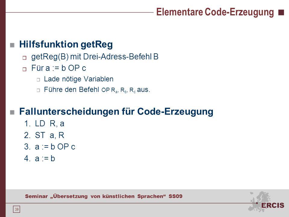 39 Seminar Übersetzung von künstlichen Sprachen SS09 Elementare Code-Erzeugung Hilfsfunktion getReg getReg(B) mit Drei-Adress-Befehl B Für a := b OP c Lade nötige Variablen Führe den Befehl OP R a, R b, R c aus.