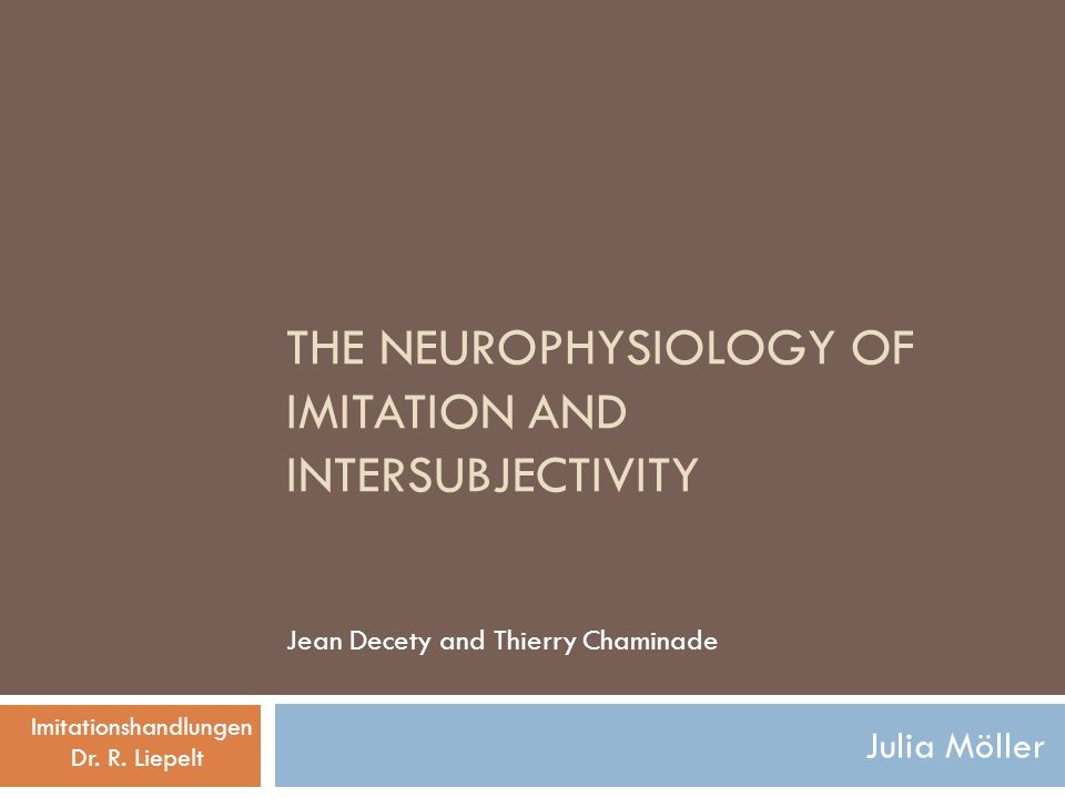 THE NEUROPHYSIOLOGY OF IMITATION AND INTERSUBJECTIVITY Julia Möller Jean Decety and Thierry Chaminade Imitationshandlungen Dr. R. Liepelt